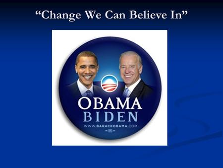 """Change We Can Believe In"". ""Country First"" Presidential Election 2008 Barack Obama – Democratic Candidate John McCain – Republican Candidate."