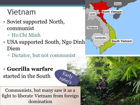 Vietnam Soviet supported North, communist ▫Ho Chi Minh USA supported South, Ngo Dinh Diem ▫Dictator, but not communist Guerilla warfare started in the.