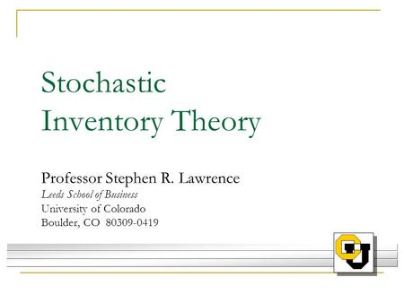 Stochastic Inventory Theory Professor Stephen R. Lawrence Leeds School of Business University of Colorado Boulder, CO 80309-0419.