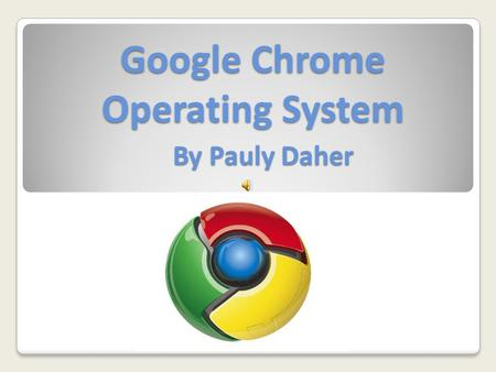 Google Chrome Operating System By Pauly Daher. Introduction Google Chrome OS is an open source PC operating system which is based on Linux. The operating.