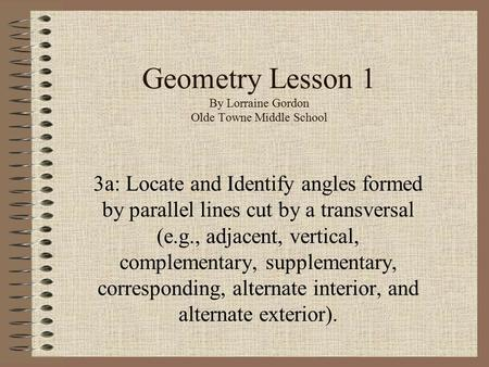 Geometry Lesson 1 By Lorraine Gordon Olde Towne Middle School 3a: Locate and Identify angles formed by parallel lines cut by a transversal (e.g., adjacent,