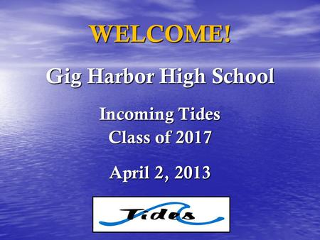 WELCOME! Gig Harbor High School Incoming Tides Class of 2017 April 2, 2013.