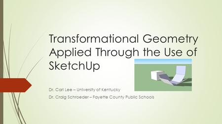 Transformational Geometry Applied Through the Use of SketchUp Dr. Carl Lee – University of Kentucky Dr. Craig Schroeder – Fayette County Public Schools.
