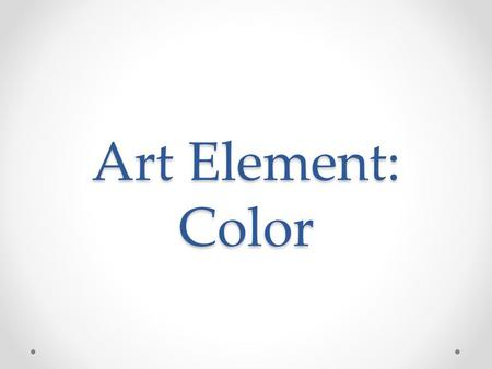 Art Element: Color. What is an art element? They are the building blocks (visual components) of art work They appeal to the a viewers senses Can affect.