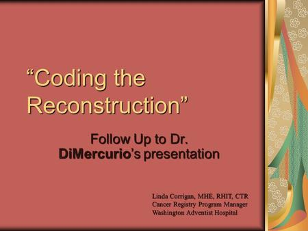 """Coding the Reconstruction"" Follow Up to Dr. DiMercurio's presentation Linda Corrigan, MHE, RHIT, CTR Cancer Registry Program Manager Washington Adventist."