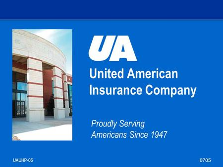 United American Insurance Company Proudly Serving Americans Since 1947 UAUHP-05 Agent Training 0705.