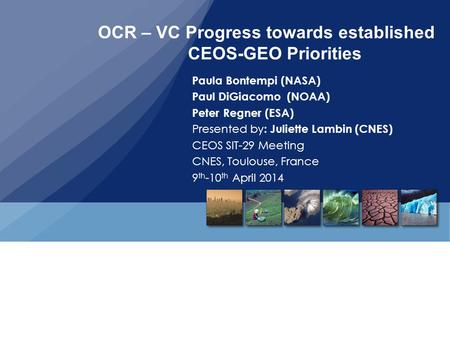 OCR – VC Progress towards established CEOS-GEO Priorities Paula Bontempi (NASA) Paul DiGiacomo (NOAA) Peter Regner (ESA) Presented by : Juliette Lambin.
