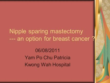 Nipple sparing mastectomy --- an option for breast cancer ? 06/08/2011 Yam Po Chu Patricia Kwong Wah Hospital.