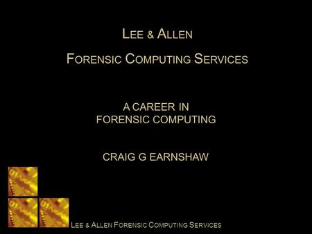L EE & A LLEN F ORENSIC C OMPUTING S ERVICES A CAREER IN FORENSIC COMPUTING CRAIG G EARNSHAW L EE & A LLEN F ORENSIC C OMPUTING S ERVICES.