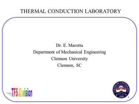 THERMAL CONDUCTION LABORATORY Dr. E. Marotta Department of Mechanical Engineering Clemson University Clemson, SC.