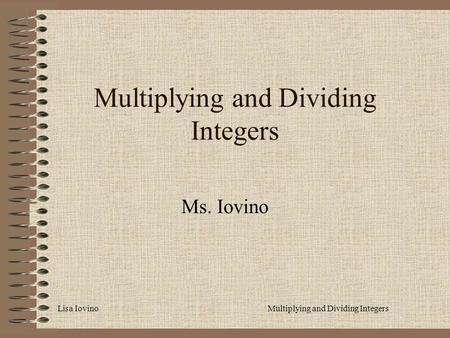 Lisa IovinoMultiplying and Dividing Integers Ms. Iovino.