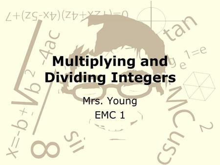 Multiplying and Dividing Integers Mrs. Young EMC 1.
