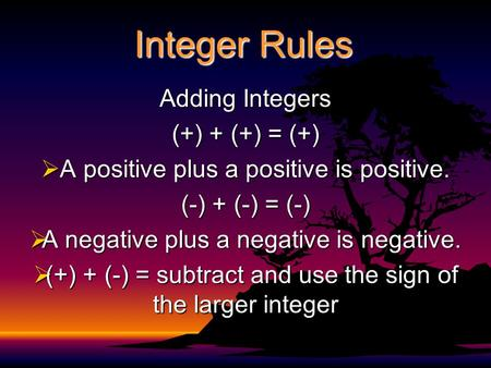 Integer Rules Adding Integers (+) + (+) = (+)  A positive plus a positive is positive. (-) + (-) = (-)  A negative plus a negative is negative.  (+)