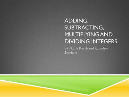 ADDING, SUBTRACTING, MULTIPLYING AND DIVIDING INTEGERS By : Katie Kurth and Kateylnn Everhart.