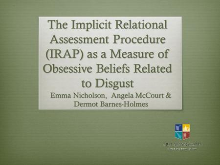 The Implicit Relational Assessment Procedure (IRAP) as a Measure of Obsessive Beliefs Related to Disgust Emma Nicholson, Angela McCourt & Dermot Barnes-Holmes.