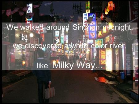 We walked around Sinchon midnight, we discovered a white color river, like Milky Way …