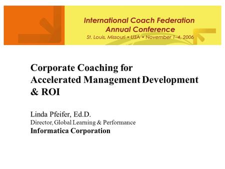 Corporate Coaching for Accelerated Management Development & ROI Linda Pfeifer, Ed.D. Director, Global Learning & Performance Informatica Corporation.