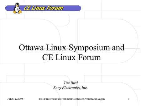 June 12, 2005 CELF International Technical Conferece, Yokohama, Japan1 Ottawa Linux Symposium and CE Linux Forum Tim Bird Sony Electronics, Inc.