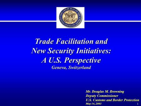 1 Trade Facilitation and New Security Initiatives: A U.S. Perspective Geneva, Switzerland Mr. Douglas M. Browning Deputy Commissioner U.S. Customs and.