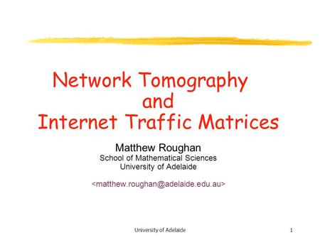 1University of Adelaide Network Tomography and Internet Traffic Matrices Matthew Roughan School of Mathematical Sciences University of Adelaide.