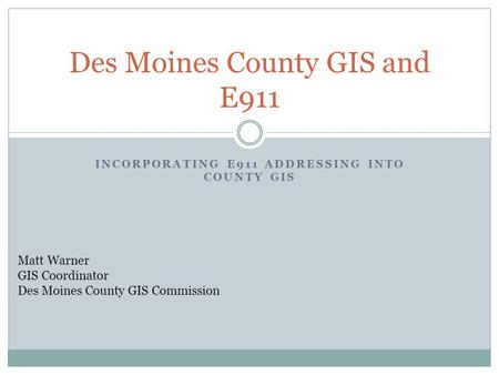 INCORPORATING E911 ADDRESSING INTO COUNTY GIS Des Moines County GIS and E911 Matt Warner GIS Coordinator Des Moines County GIS Commission.