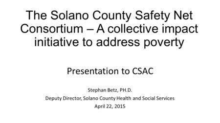 The Solano County Safety Net Consortium – A collective impact initiative to address poverty Presentation to CSAC Stephan Betz, PH.D. Deputy Director, Solano.