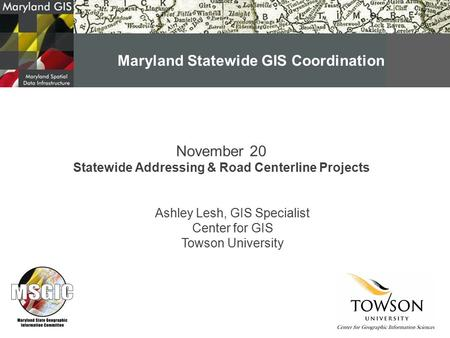 November 20 Statewide Addressing & Road Centerline Projects Ashley Lesh, GIS Specialist Center for GIS Towson University Maryland Statewide GIS Coordination.