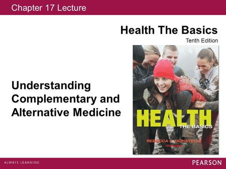 Chapter 17 Lecture Health The Basics Tenth Edition Understanding Complementary and Alternative Medicine.