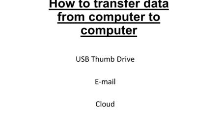 How to transfer data from computer to computer USB Thumb Drive E-mail Cloud.