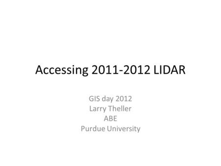 Accessing 2011-2012 LIDAR GIS day 2012 Larry Theller ABE Purdue University.