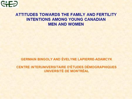 ATTITUDES TOWARDS THE FAMILY AND FERTILITY INTENTIONS AMONG YOUNG CANADIAN MEN AND WOMEN GERMAIN BINGOLY AND ÉVELYNE LAPIERRE-ADAMCYK CENTRE INTERUNIVERSITAIRE.