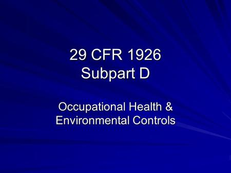 29 CFR 1926 Subpart D Occupational Health & Environmental Controls.