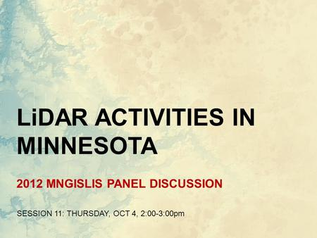 2012 MNGISLIS PANEL DISCUSSION SESSION 11: THURSDAY, OCT 4, 2:00-3:00pm LiDAR ACTIVITIES IN MINNESOTA.