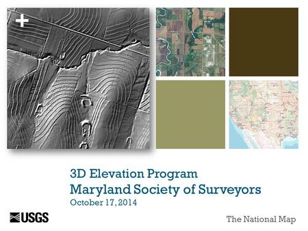 + 3D Elevation Program Maryland Society of Surveyors October 17, 2014 The National Map.
