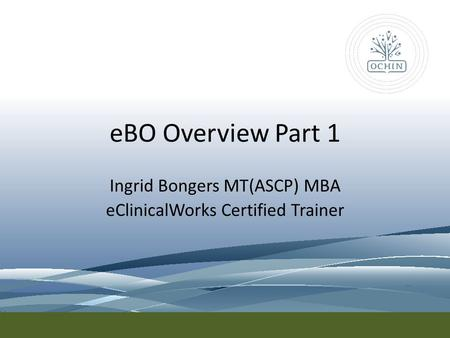 EBO Overview Part 1 Ingrid Bongers MT(ASCP) MBA eClinicalWorks Certified Trainer.