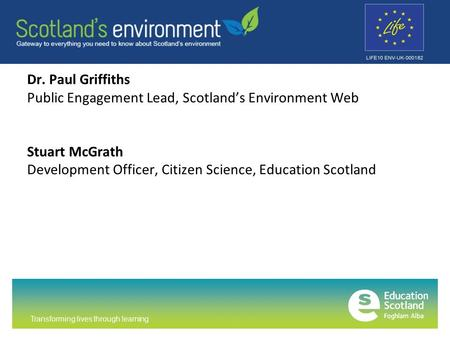 Transforming lives through learning Dr. Paul Griffiths Public Engagement Lead, Scotland's Environment Web Stuart McGrath Development Officer, Citizen Science,
