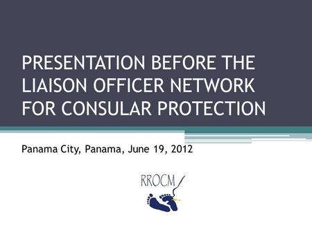 PRESENTATION BEFORE THE LIAISON OFFICER NETWORK FOR CONSULAR PROTECTION Panama City, Panama, June 19, 2012.
