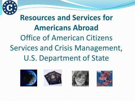 Resources and Services for Americans Abroad Office of American Citizens Services and Crisis Management, U.S. Department of State.