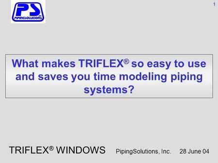 What makes TRIFLEX ® so easy to use and saves you time modeling piping systems? 1 TRIFLEX ® WINDOWS PipingSolutions, Inc. 28 June 04.