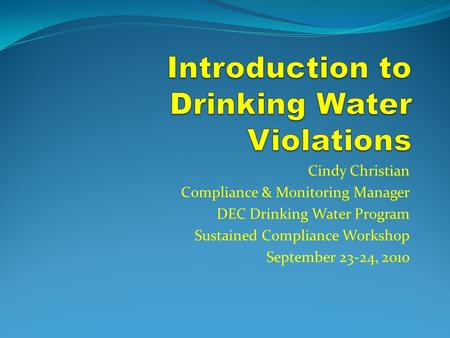 Cindy Christian Compliance & Monitoring Manager DEC Drinking Water Program Sustained Compliance Workshop September 23-24, 2010.