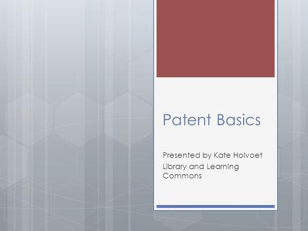 Patent Basics Presented by Kate Holvoet Library and Learning Commons.