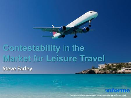 Contestability in the Market for Leisure Travel To see more of our products visit our website at www.anforme.co.uk Steve Earley.