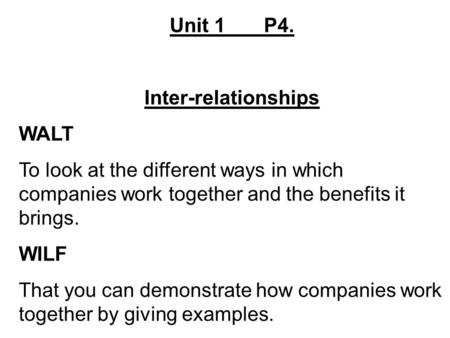 Unit 1 P4. Inter-relationships WALT To look at the different ways in which companies work together and the benefits it brings. WILF That you can demonstrate.