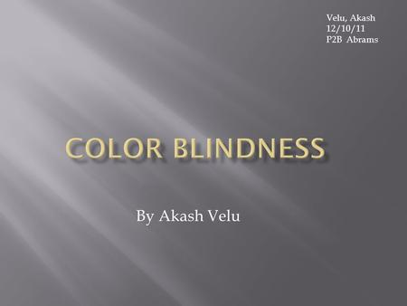 By Akash Velu Velu, Akash 12/10/11 P2B Abrams  Color Blindness  Color Deficiency  These are the only two names for color blindness. However, there.