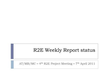 R2E Weekly Report status AT/MB/MC – 4 th R2E Project Meeting – 7 th April 2011.