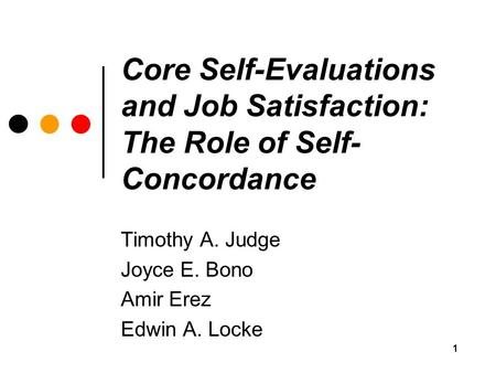 1 Core Self-Evaluations and Job Satisfaction: The Role of Self- Concordance Timothy A. Judge Joyce E. Bono Amir Erez Edwin A. Locke.