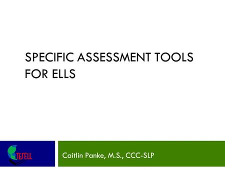 SPECIFIC ASSESSMENT TOOLS FOR ELLS Caitlin Panke, M.S., CCC-SLP.