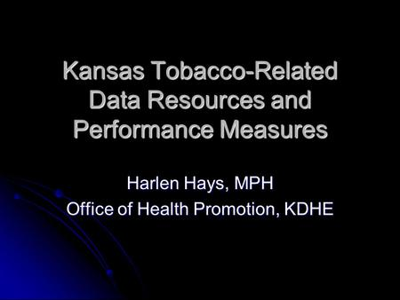 Kansas Tobacco-Related Data Resources and Performance Measures Harlen Hays, MPH Office of Health Promotion, KDHE.