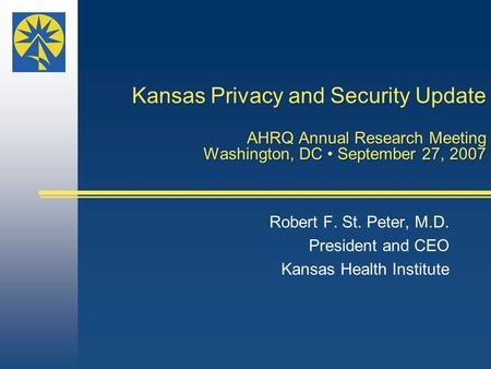 Kansas Privacy and Security Update AHRQ Annual Research Meeting Washington, DC September 27, 2007 Robert F. St. Peter, M.D. President and CEO Kansas Health.