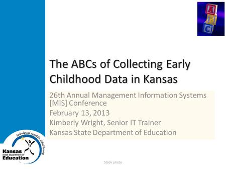 The ABCs of Collecting Early Childhood Data in Kansas 26th Annual Management Information Systems [MIS] Conference February 13, 2013 Kimberly Wright, Senior.